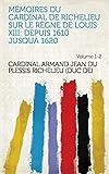 Mémoires du cardinal de Richelieu sur le règne de Louis XIII: depuis 1610 jusquà 1620 Volume 1-2 (French Edition)