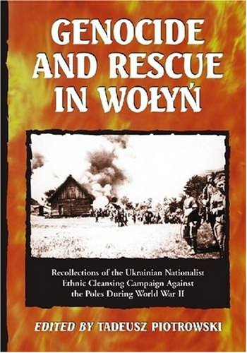GENOCIDE & RESCUE IN WOLYN: Recollections of the Ukrainian Nationalist Ethnic Cleansing Campaign Against the Poles During World War II