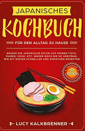 Japanisches Kochbuch für den Alltag zu Hause: Bringen Sie die japanische Küche auf den Tisch. Ramen, Sushi, etc. waren noch nie so greifbar, wie mit diesen schnellen und einfachen Rezepten