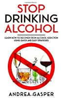 Stop Drinking Alcohol: Learn How to Recover from Alcohol Addiction Using Quick and Easy Strategies
