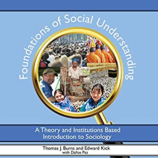 Foundations of Social Understanding: A Theory and Institutions Based Introduction to Sociology                   By:                                                                                                                                 Thomas Burns,                                                                                        Edward Kick,                                                                                        Dallos Paz                               Narrated by:                                                                                                                                 Thomas J. Burns                      Length: 17 hrs and 5 mins     2 ratings     Overall 4.5
