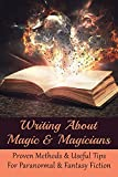 Writing About Magic & Magicians: Proven Methods & Useful Tips For Paranormal & Fantasy Fiction: How To Avoid Blunders And Create Trouble For Your Characters (English Edition)