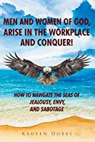 Men and Women of God, Arise in The Workplace and Conquer!: How To Navigate The Seas of Jealousy, Envy, and Sabotage