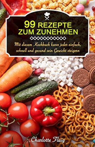 99 Rezepte zum Zunehmen!: Mit diesem Kochbuch kann jeder einfach, schnell und gesund sein Gewicht steigern (Gewicht zunehmen)