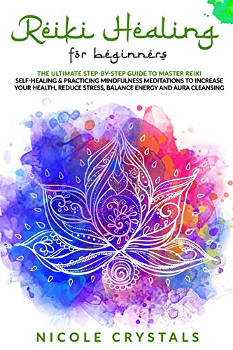 Reiki Healing For Beginners: The Ultimate Step-By-Step Guide To Master Reiki Self-Healing & Practicing Mindfulness Meditations To Increase Your Health, Reduce Stress, Balance Energy And Aura Cleansing