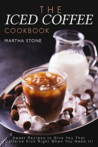 The Iced Coffee Cookbook: Sweet Recipes to Give You That Caffeine Kick Right When You Need It! (English Edition)