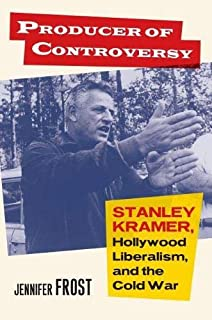 Producer of Controversy: Stanley Kramer, Hollywood Liberalism, and the Cold War