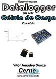 Desenvolvendo um Datalogger para medir Célula de carga Com Arduino (Portuguese Edition)