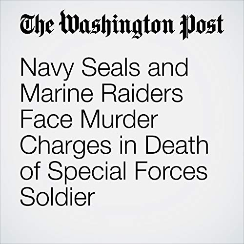 Navy Seals and Marine Raiders Face Murder Charges in Death of Special Forces Soldier audiobook cover art