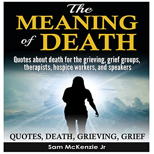 The Meaning of Death: Quotes About Death for the Grieving, Grief Groups, Therapists, Hospice Workers and Speakers cover art