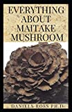 EVERYTHING ABOUT MAITAKE MUSHROOM: All You Need to Know About Maitake Mushroom : Medicinal & Health Benefits,Cultivation,Identification and Edibles
