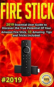 Fire Stick: 2019 Essential User Guide to Discover the True Potential Of Your Amazon Fire Stick. 33 Amazing Tips and Tricks Included .