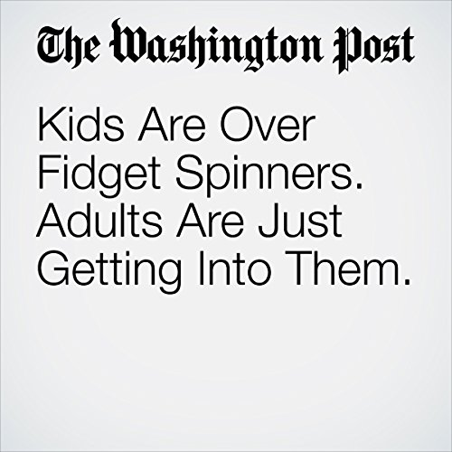 Kids Are Over Fidget Spinners. Adults Are Just Getting Into Them. | Sonia Rao