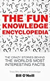 The Fun Knowledge Encyclopedia: The Crazy Stories Behind the World's Most Interesting Facts (Trivia Bill's...