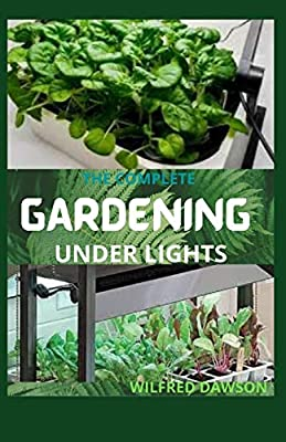 THE COMPLETE GARDENING UNDER LIGHTS: Easy Guide on How to Grow Plants Indoors Under Various Lighting Conditions