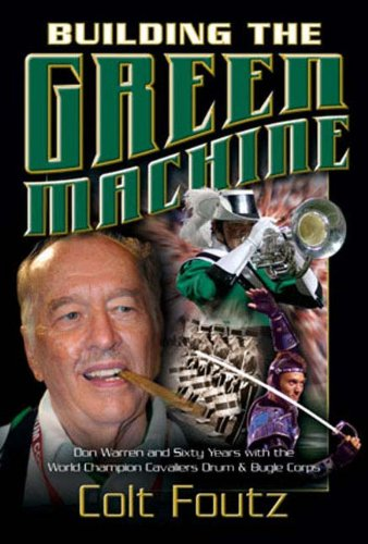 BUILDING THE GREEN MACHINE: Don Warren and Sixty Years with the World Champion Cavaliers Drum and...