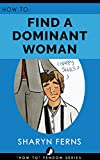 FEMDOM: How To Find A Dominant Woman: For Submissive Men ('How To' Femdom Guides Book 2) (English Edition)