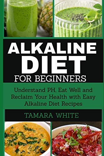 Alkaline Diet for Beginners: Understand pH, Eat Well and Reclaim Your Health with Easy Alkaline Diet Recipes