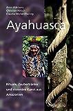 Ayahuasca: Rituale, Zaubertränke und visionäre Kunst aus Amazonien - Claudia Müller-Ebeling