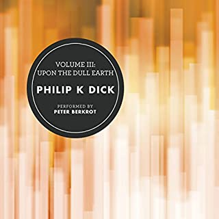 Volume III: Upon the Dull Earth                   Written by:                                                                                                                                 Philip K. Dick                               Narrated by:                                                                                                                                 Peter Berkrot                      Length: 19 hrs and 4 mins     1 rating     Overall 5.0