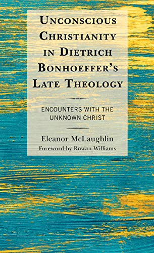 Unconscious Christianity in Dietrich Bonhoeffer's Late Theology: Encounters with the Unknown Christ (English Edition)