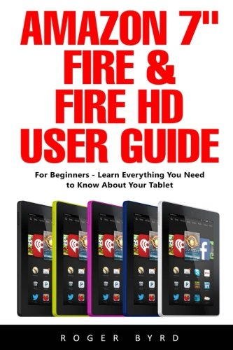 """Amazon 7"""" Fire & Fire HD User Guide: For Beginners - Learn Everything You Need To Know About Your Tablet [Paperback] Byrd, Roger"""