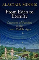 From Eden to Eternity: Creations of Paradise in the Later Middle Ages (The Middle Ages Series) by Alastair Minnis(2015-07-31)