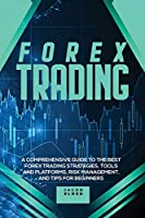 Forex Trading: A Comprehensive Guide to The Best Forex Trading Strategies, Tools And Platforms, Risk Management, And Tips For Beginners