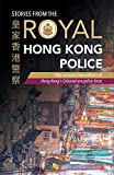 Stories from the Royal Hong Kong Police: Fifty Accounts from Officers of Hong Kong s Colonial-era Police Force