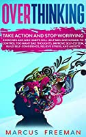 Overthinking: Take Action and Stop Worrying. Exercises and Mini Habits Will Help Men and Women to Control Too Many Bad Thoughts, Improve Self-Esteem, Build Self-Confidence, Relieve Stress, and Anxiety.