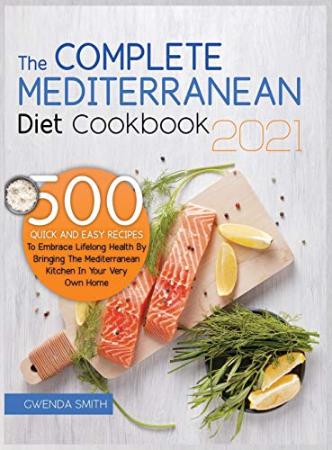 The Complete Mediterranean Diet Cookbook 2021: 500 Quick and Easy Recipes to Embrace Lifelong Health...