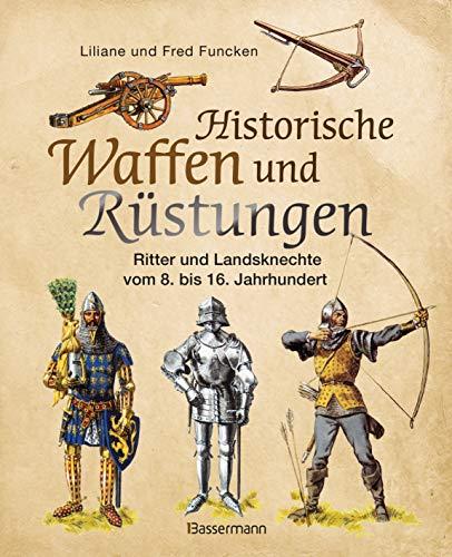 Historische Waffen und Rüstungen: Ritter und Landsknechte vom frühen Mittelalter bis zur Renaissance. Mit ihren Waffen, Trachten, Uniformen und Rüstungen
