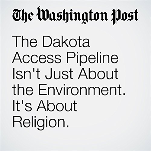 The Dakota Access Pipeline Isn't Just About the Environment. It's About Religion. audiobook cover art