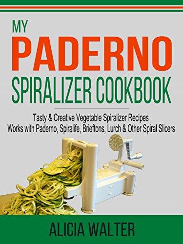 My Paderno Spiralizer Cookbook: Tasty & Creative Vegetable Spiralizer Recipes – Works with Paderno, Spiralife, Brieftons, Lurch & Other Spiral...