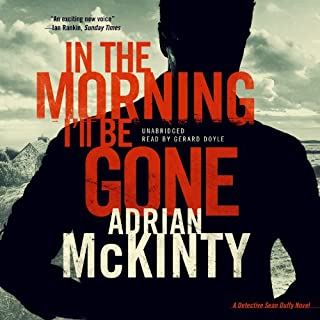 In the Morning I'll Be Gone     Detective Sean Duffy, Book 3              By:                                                                                                                                 Adrian McKinty                               Narrated by:                                                                                                                                 Gerard Doyle                      Length: 9 hrs and 51 mins     2,158 ratings     Overall 4.6