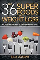 The 36 Superfoods for Weight Loss: Get Started on Healthy Living by Eating Right 1681279452 Book Cover