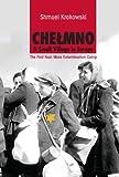 Chelmno: A Small Village in Europe: The First Nazi Mass Extermination Camp - Shmuel Krakowski