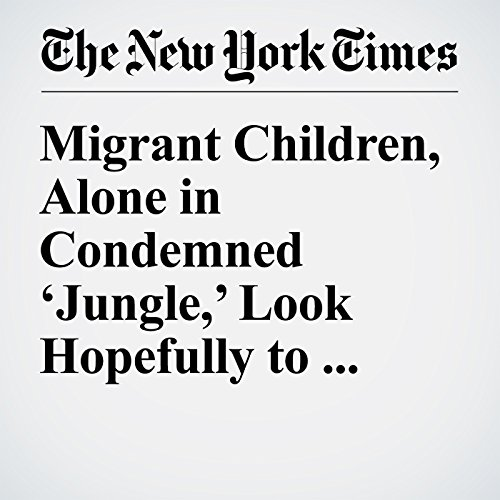Migrant Children, Alone in Condemned 'Jungle,' Look Hopefully to Britain cover art