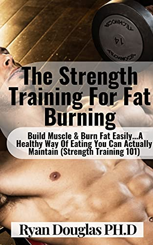 The Strength Training For Fat Burning: Build Muscle & Burn Fat Easily...A Healthy Way Of Eating You Can Actually Maintain (Strength Training 101) (English Edition)