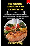 The Ultimate Keto Meal Plan For Beginners: The Absolute Meal Planing Guide For Rapid Weight Loss And Boost Energy With Delicious Recipes And 21 Days Meal Plan