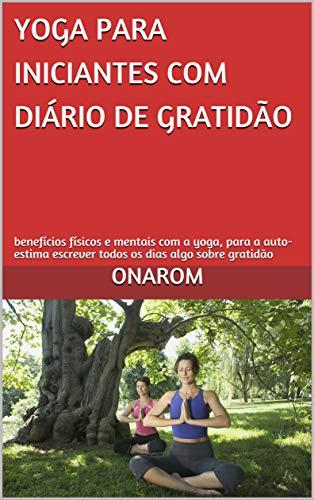 YOGA PARA INICIANTES COM DIÁRIO DE GRATIDÃO: benefícios físicos e mentais com...