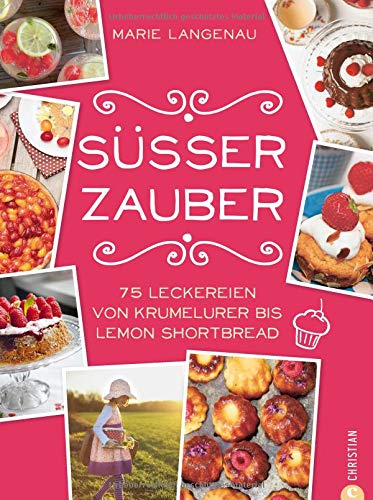 Backrezepte: 75 Leckereien von Krumelurer bis Lemon Shortbread. Süßer Zauber von Kuchen über Kekse bis Desserts. Süße Rezepte rund ums Jahr.