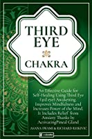 Third Eye Chakra: An Effective Guide for Self-Healing Using Third Eye Awakening, Improving Mindfulness and Expanding Mind Power. Includes Anxiety Relief Thanks to Pineal Gland Activation