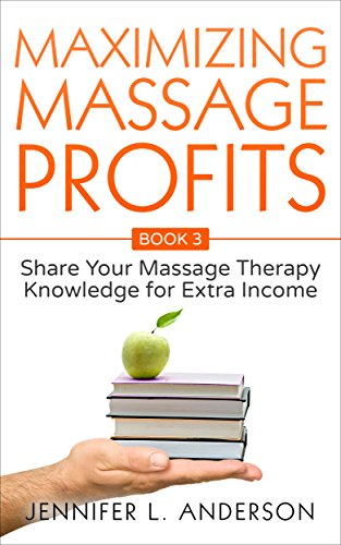 Purchase Maximizing Massage Profits: Share Your Massage Therapy Knowledge for Extra Income