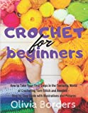 Crochet for Beginners: How to Take Your First Steps in the Fantastic World of Crocheting Yarn Stitch and Needles - Step by Step Guide with Illustration and Picture