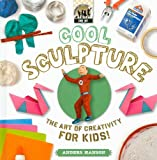 Cool Sculpture: The Art of Creativity for Kids (Cool Art)