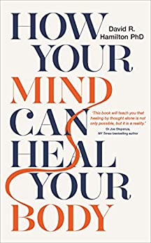 How Your Mind Can Heal Your Body: 10th-Anniversary Edition by [David R. Hamilton]