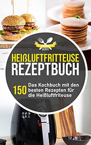 Heißluftfritteuse Rezeptbuch: Das Kochbuch mit den 150 besten Rezepten für die Heißluftfritteuse