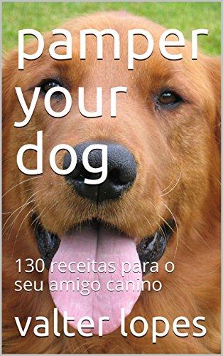 pamper your dog: 130 receitas para o seu amigo canino (English Edition)