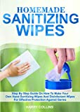 HOMEMADE SANITIZING WIPES: Step By Step On How To Make Your Own Hand Sanitizing Wipes And Disinfectant Wipes For Effective Protection Against Germs